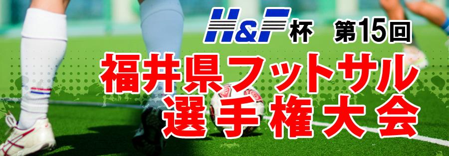 H&F杯 第15回 福井県フットサル選手権大会